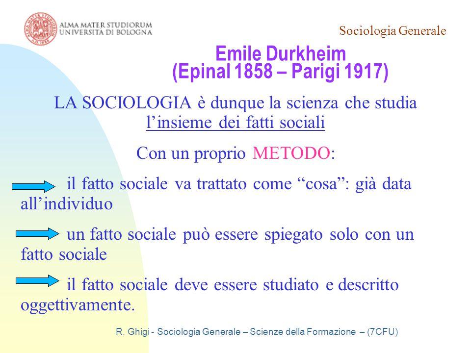 Sociologia Generale R. Ghigi - Sociologia Generale – Scienze della Formazione – (7CFU) Emile Durkheim (Epinal 1858 – Parigi 1917) LA SOCIOLOGIA è dunq