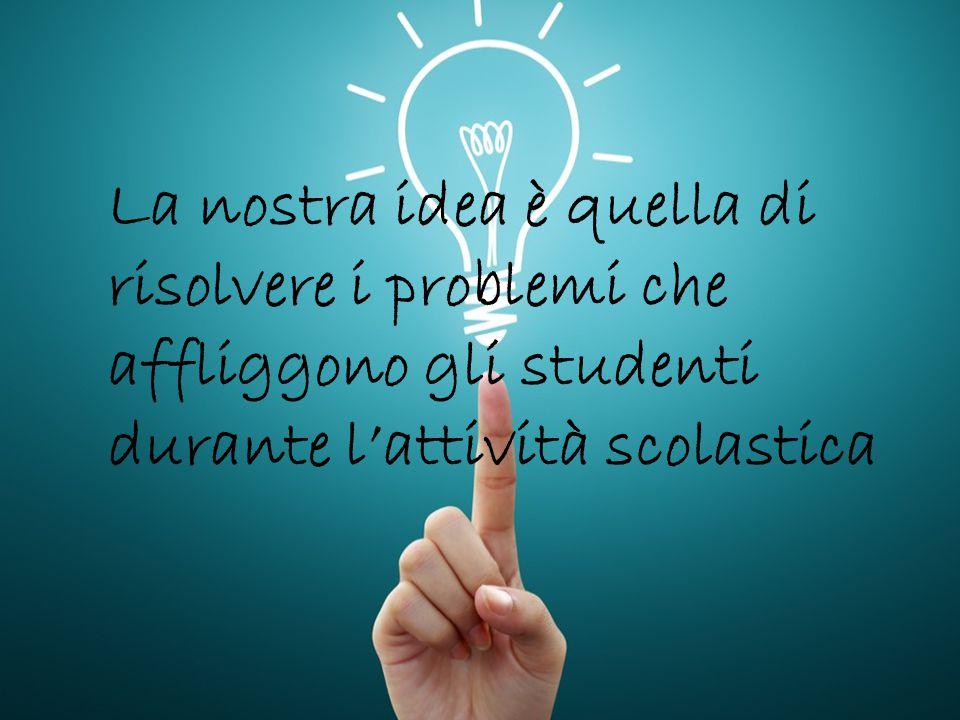 La nostra idea è quella di risolvere i problemi che affliggono gli studenti durante l'attività scolastica