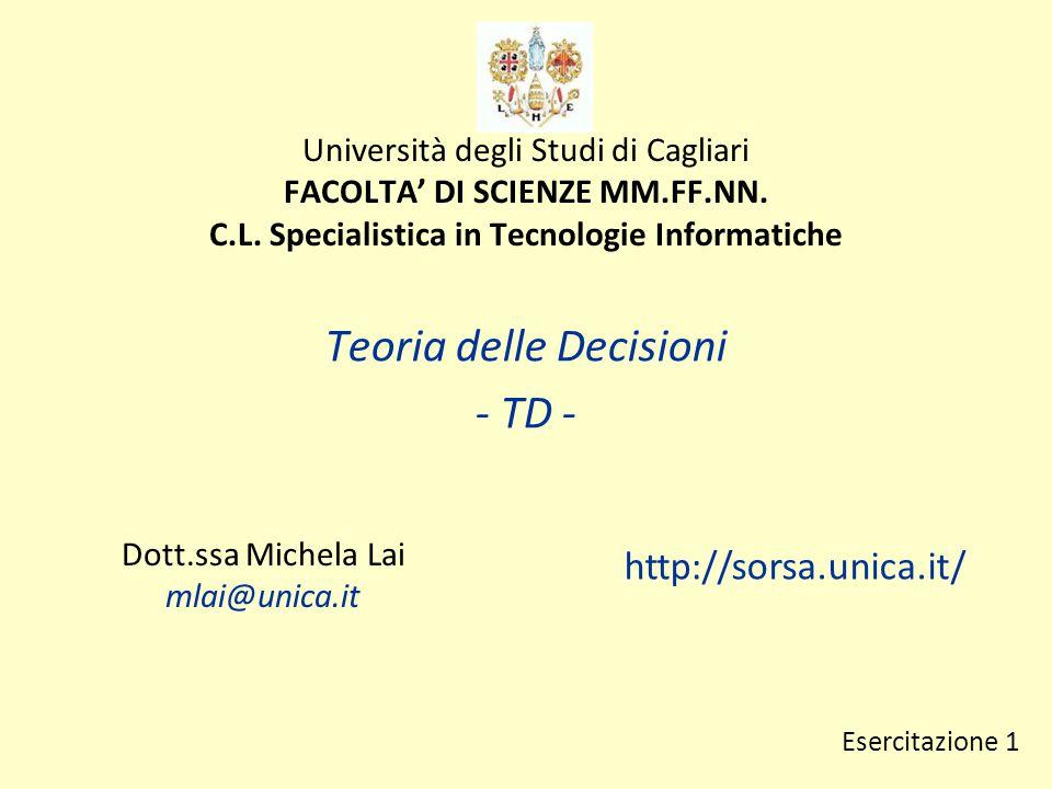 Università degli Studi di Cagliari FACOLTA' DI SCIENZE MM.FF.NN. C.L. Specialistica in Tecnologie Informatiche Teoria delle Decisioni - TD - Dott.ssa