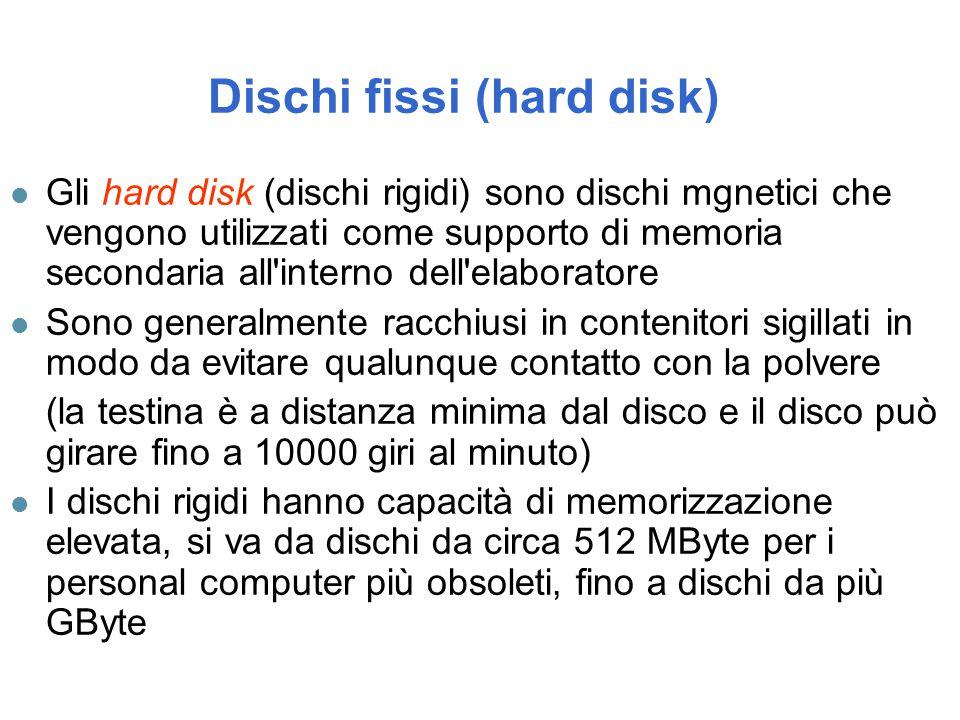 Dischi fissi (hard disk) l Gli hard disk (dischi rigidi) sono dischi mgnetici che vengono utilizzati come supporto di memoria secondaria all interno dell elaboratore l Sono generalmente racchiusi in contenitori sigillati in modo da evitare qualunque contatto con la polvere (la testina è a distanza minima dal disco e il disco può girare fino a 10000 giri al minuto) l I dischi rigidi hanno capacità di memorizzazione elevata, si va da dischi da circa 512 MByte per i personal computer più obsoleti, fino a dischi da più GByte