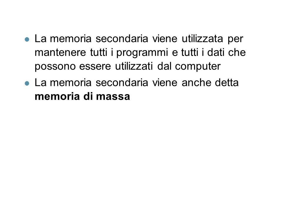 l La memoria secondaria viene utilizzata per mantenere tutti i programmi e tutti i dati che possono essere utilizzati dal computer l La memoria secondaria viene anche detta memoria di massa
