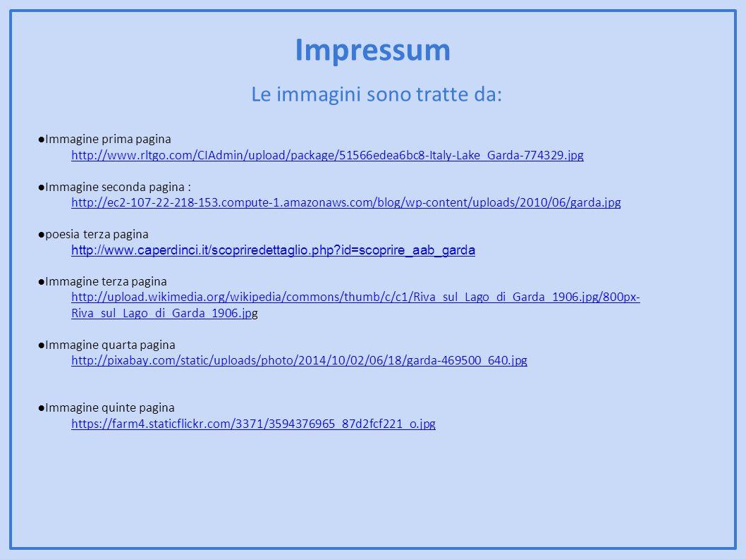 Impressum Le immagini sono tratte da: ●Immagine prima pagina http://www.rltgo.com/CIAdmin/upload/package/51566edea6bc8-Italy-Lake_Garda-774329.jpg ●Immagine seconda pagina : http://ec2-107-22-218-153.compute-1.amazonaws.com/blog/wp-content/uploads/2010/06/garda.jpg ●poesia terza pagina http://www.caperdinci.it/scopriredettaglio.php?id=scoprire_aab_garda ●Immagine terza pagina http://upload.wikimedia.org/wikipedia/commons/thumb/c/c1/Riva_sul_Lago_di_Garda_1906.jpg/800px- Riva_sul_Lago_di_Garda_1906.jphttp://upload.wikimedia.org/wikipedia/commons/thumb/c/c1/Riva_sul_Lago_di_Garda_1906.jpg/800px- Riva_sul_Lago_di_Garda_1906.jpg ●Immagine quarta pagina http://pixabay.com/static/uploads/photo/2014/10/02/06/18/garda-469500_640.jpg ●Immagine quinte pagina https://farm4.staticflickr.com/3371/3594376965_87d2fcf221_o.jpg