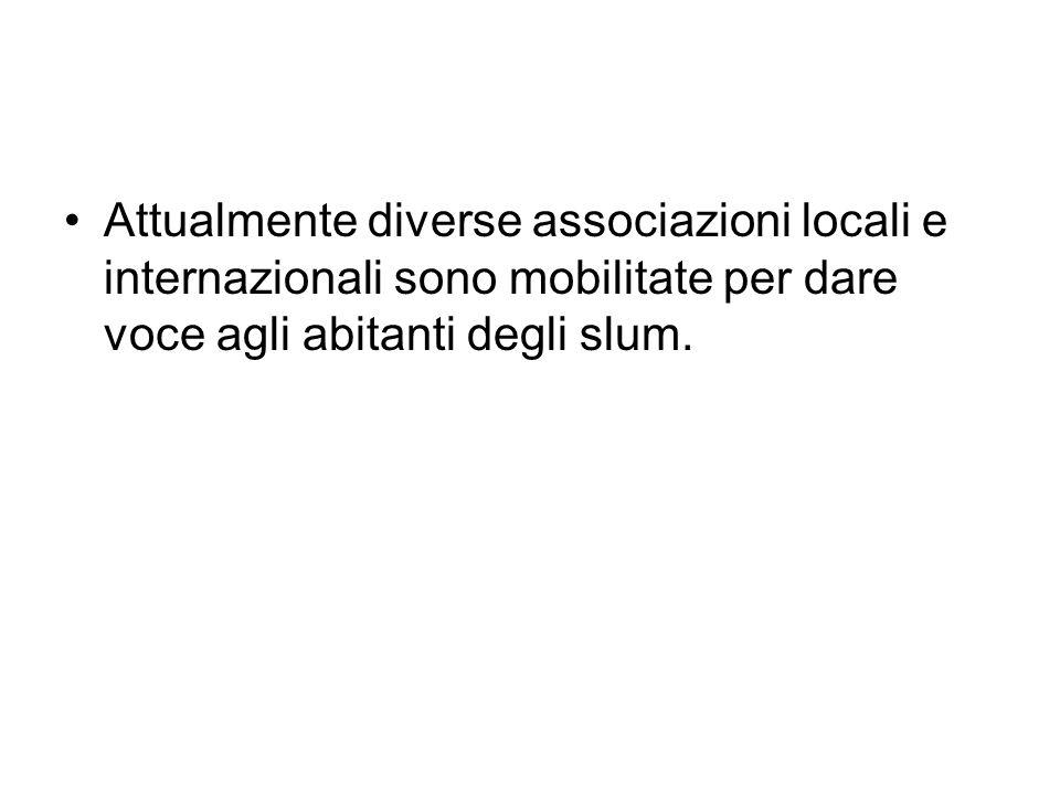 Attualmente diverse associazioni locali e internazionali sono mobilitate per dare voce agli abitanti degli slum.