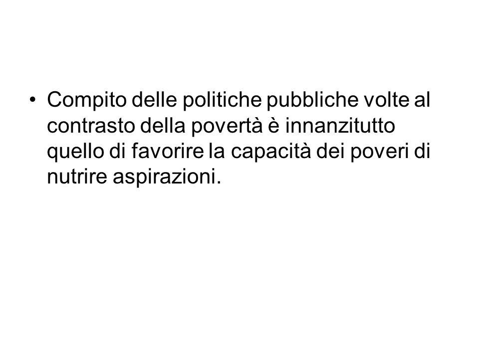Compito delle politiche pubbliche volte al contrasto della povertà è innanzitutto quello di favorire la capacità dei poveri di nutrire aspirazioni.