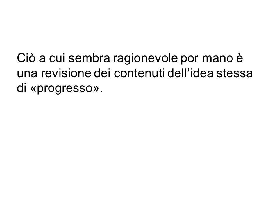 Ciò a cui sembra ragionevole por mano è una revisione dei contenuti dell'idea stessa di «progresso».