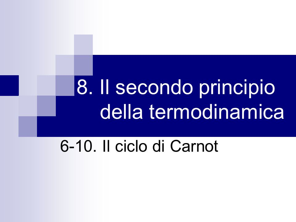 8.6 Il teorema di Carnot Macchina reversibile: dispositivo che compie una trasformazione ciclica reversibile Teorema di Carnot: data una macchina reversibile, il cui rendimento è η R, e un'altra macchina qualunque, con rendimento η S, che lavora tra le stesse due temperature, si ha sempre η R ≥ η S Inoltre, tutte le macchine reversibili che lavorano tra le stesse temperature hanno lo stesso rendimento