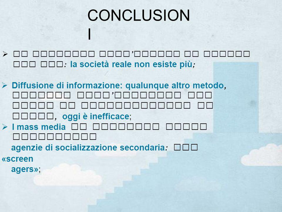 CONCLUSION I  Diffusione di informazione: qualunque altro metodo, diverso dall ' utilizzo dei mezzi di comunicazione di massa, oggi è inefficace;  I mass media si rivelano anche importanti agenzie di socializzazione secondaria : gli «screen agers»;  La metafora dell ' uscita di Truman dal set : la società reale non esiste più ;