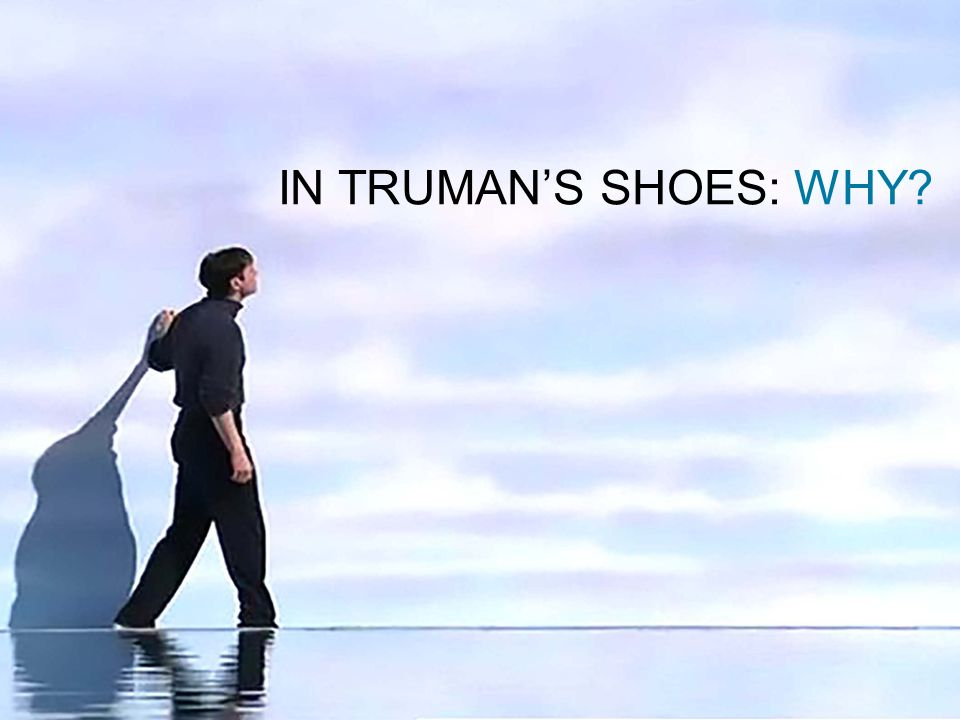 IN TRUMAN'S SHOES: WHY?
