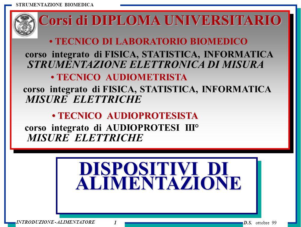 D.S. ottobre 99 INTRODUZIONE - ALIMENTATORE STRUMENTAZIONE BIOMEDICA DISPOSITIVI DI ALIMENTAZIONE Corsi di DIPLOMA UNIVERSITARIO corso integrato di AU