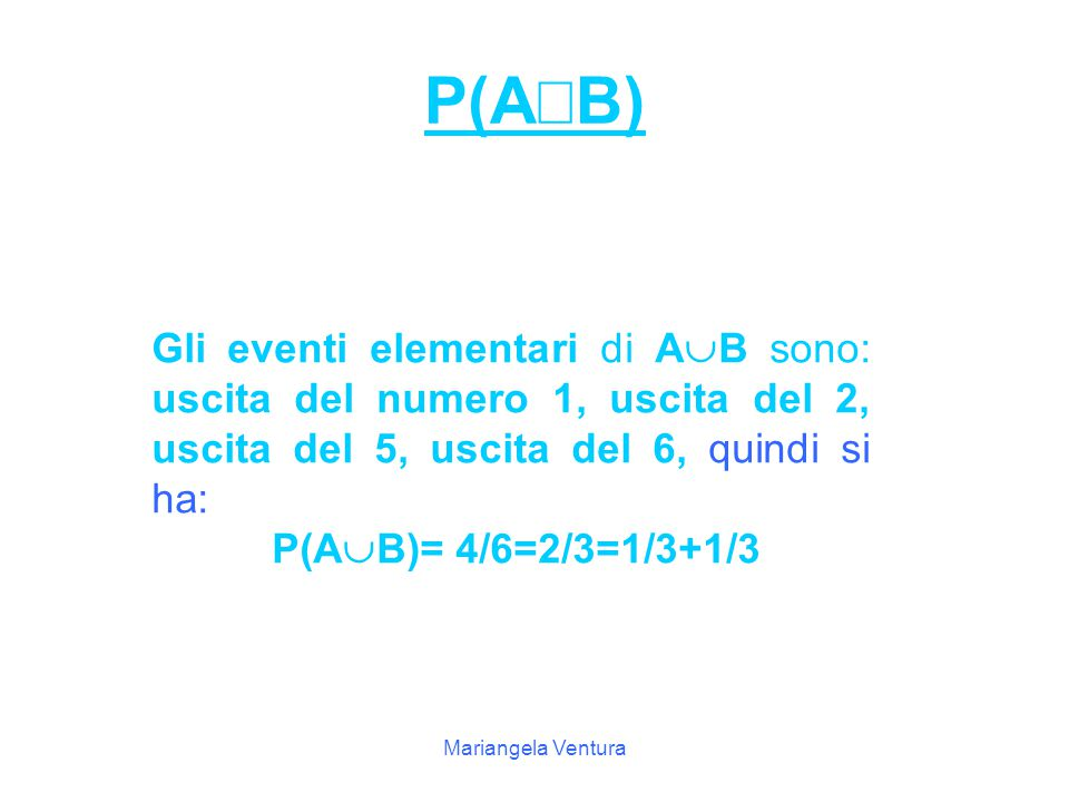 Mariangela Ventura Risoluzione A: uscita di un numero <3 Gli eventi elementari di A 1, 2 P(A)=2/6=1/3 B: uscita di un numero >4 Gli eventi elementari di B sono: 5,.6 P(B)=2/6=1/3