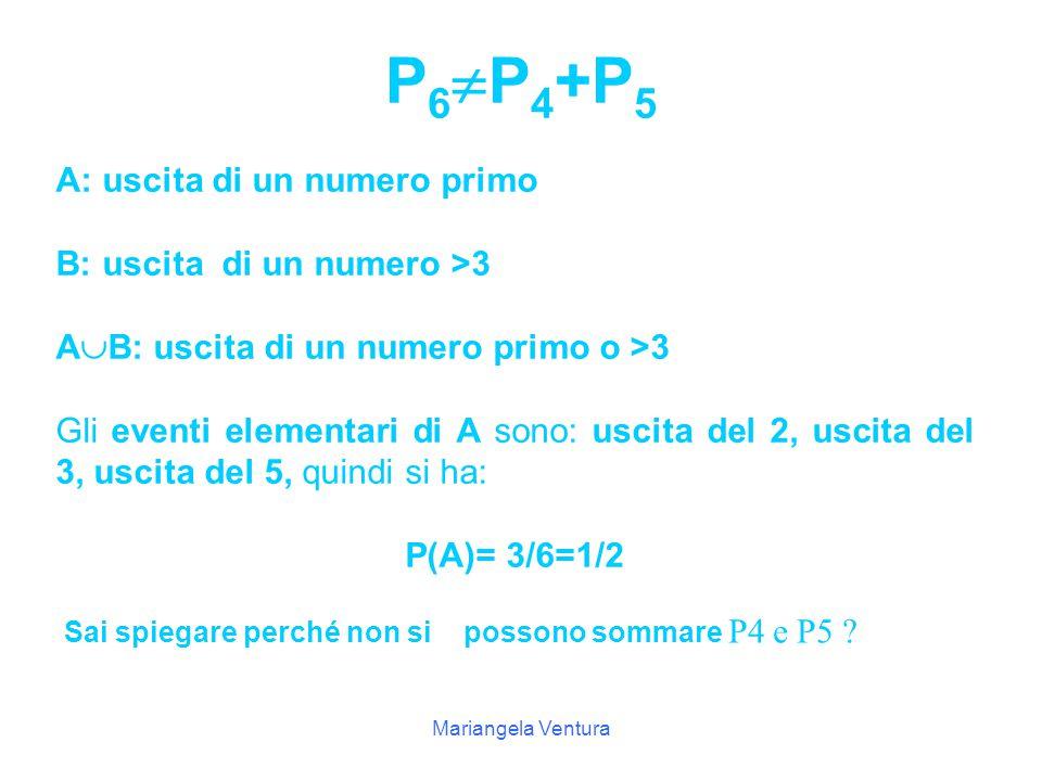 Mariangela Ventura P6=P6= Uscita di un numero primo o >3 P 5 = Uscita di un n°>3 P 4 =3/6=1/23 Uscita del n°2 Uscita del n°3 Uscita del n°5 Uscita di un numero primo Probabilità Numero dei casi favorevoli Elenco dei casi favorevoli Evento Considera il lancio di un dado e completa le seguenti tabelle