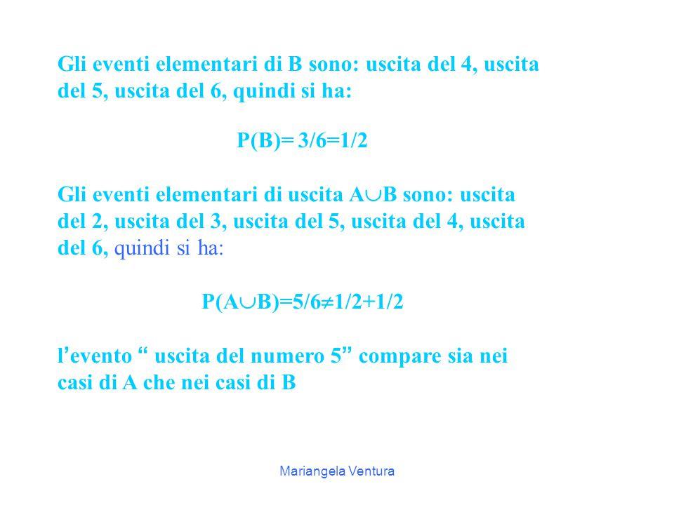 Mariangela Ventura P 6  P 4 +P 5 A: uscita di un numero primo B: uscita di un numero >3 A  B: uscita di un numero primo o >3 Gli eventi elementari di A sono: uscita del 2, uscita del 3, uscita del 5, quindi si ha: P(A)= 3/6=1/2 Sai spiegare perché non si possono sommare P4 e P5 ?