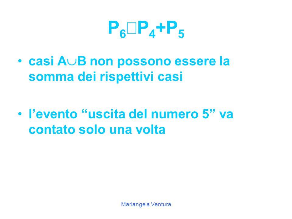 Mariangela Ventura Gli eventi elementari di B sono: uscita del 4, uscita del 5, uscita del 6, quindi si ha: P(B)= 3/6=1/2 Gli eventi elementari di uscita A  B sono: uscita del 2, uscita del 3, uscita del 5, uscita del 4, uscita del 6, quindi si ha: P(A  B)=5/6  1/2+1/2 l ' evento uscita del numero 5 compare sia nei casi di A che nei casi di B