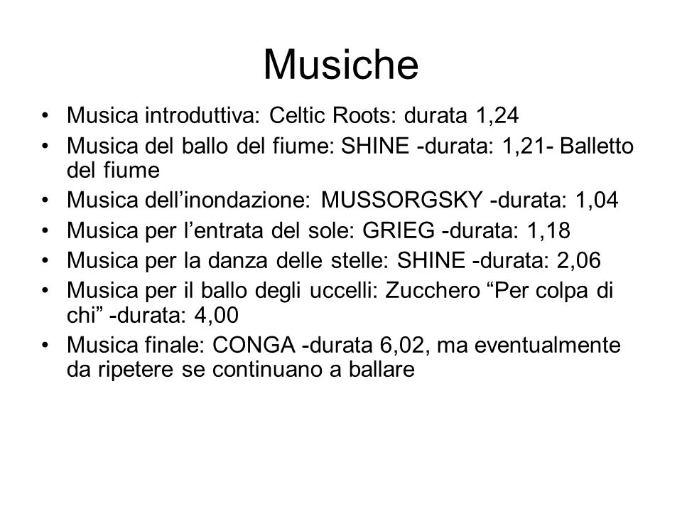 Musiche Musica introduttiva: Celtic Roots: durata 1,24 Musica del ballo del fiume: SHINE -durata: 1,21- Balletto del fiume Musica dell'inondazione: MUSSORGSKY -durata: 1,04 Musica per l'entrata del sole: GRIEG -durata: 1,18 Musica per la danza delle stelle: SHINE -durata: 2,06 Musica per il ballo degli uccelli: Zucchero Per colpa di chi -durata: 4,00 Musica finale: CONGA -durata 6,02, ma eventualmente da ripetere se continuano a ballare
