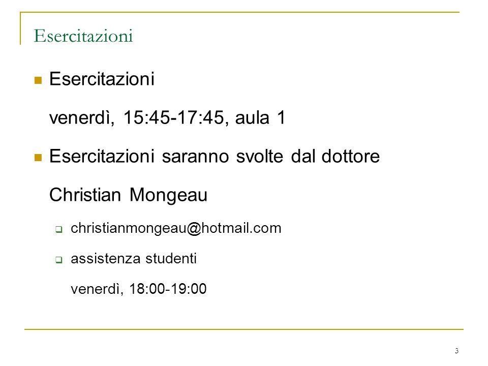 3 Esercitazioni venerdì, 15:45-17:45, aula 1 Esercitazioni saranno svolte dal dottore Christian Mongeau  christianmongeau@hotmail.com  assistenza studenti venerdì, 18:00-19:00