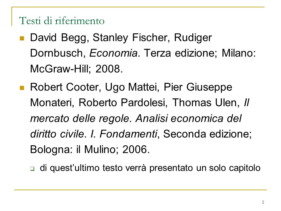 5 Testi di riferimento David Begg, Stanley Fischer, Rudiger Dornbusch, Economia. Terza edizione; Milano: McGraw-Hill; 2008. Robert Cooter, Ugo Mattei,