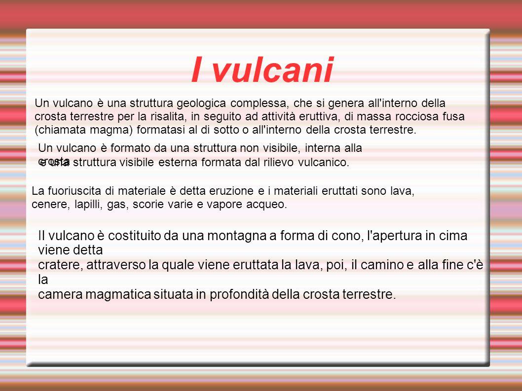 I vulcani Un vulcano è una struttura geologica complessa, che si genera all'interno della crosta terrestre per la risalita, in seguito ad attività eru