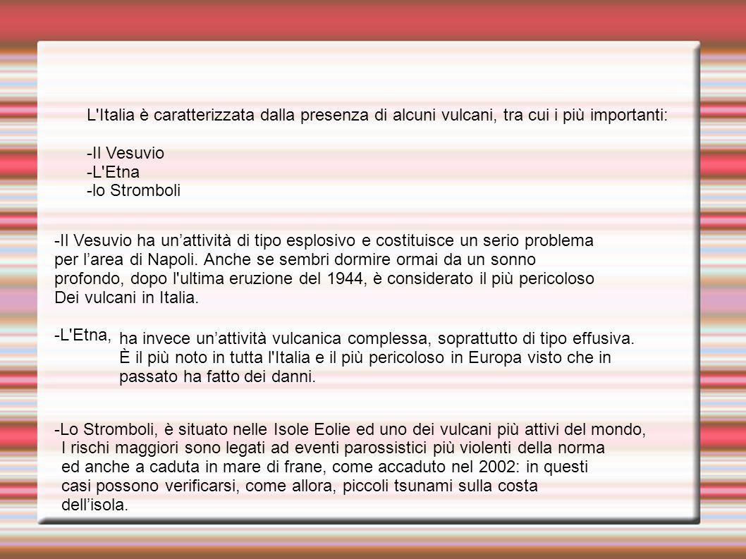L'Italia è caratterizzata dalla presenza di alcuni vulcani, tra cui i più importanti: -Il Vesuvio -L'Etna -lo Stromboli -Il Vesuvio ha un'attività di