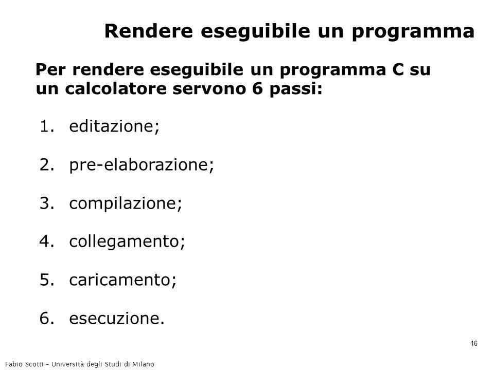 Fabio Scotti – Università degli Studi di Milano 16 Rendere eseguibile un programma Per rendere eseguibile un programma C su un calcolatore servono 6 passi: 1.editazione; 2.pre-elaborazione; 3.compilazione; 4.collegamento; 5.caricamento; 6.esecuzione.
