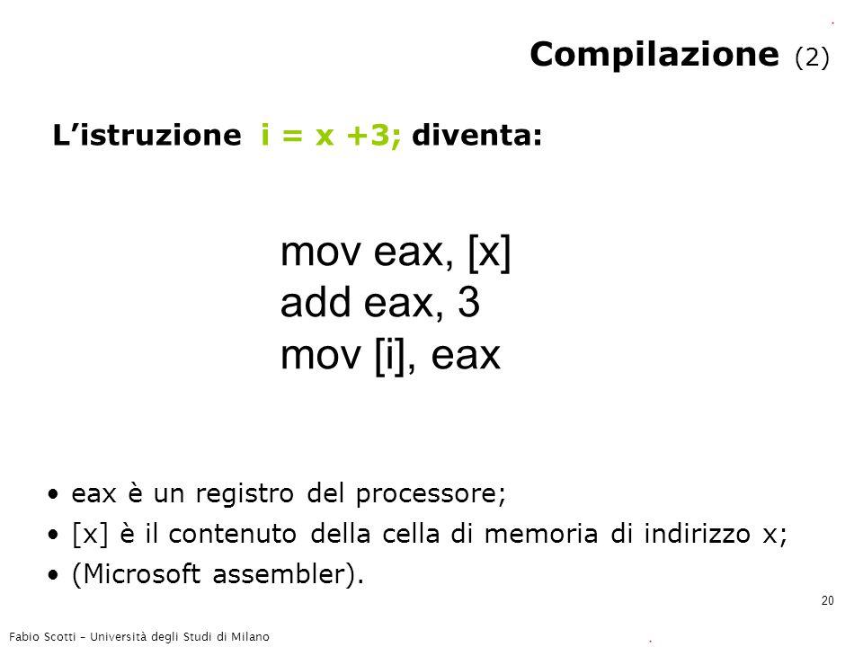 Fabio Scotti – Università degli Studi di Milano 20 Compilazione (2) L'istruzione i = x +3; diventa: mov eax, [x] add eax, 3 mov [i], eax eax è un registro del processore; [x] è il contenuto della cella di memoria di indirizzo x; (Microsoft assembler).
