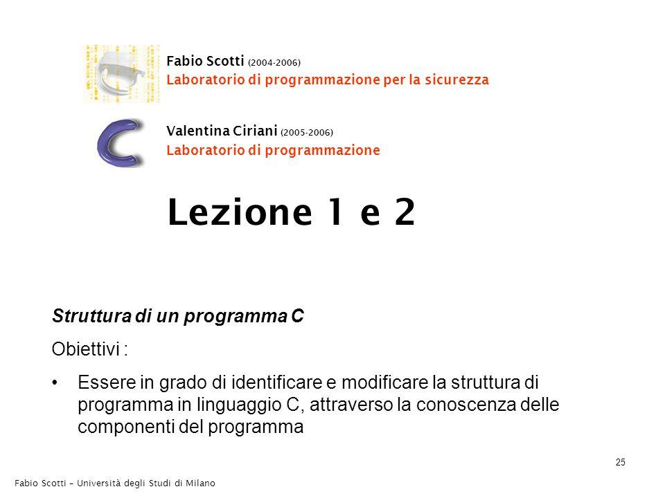 Fabio Scotti – Università degli Studi di Milano 25 Lezione 1 e 2 Struttura di un programma C Obiettivi : Essere in grado di identificare e modificare