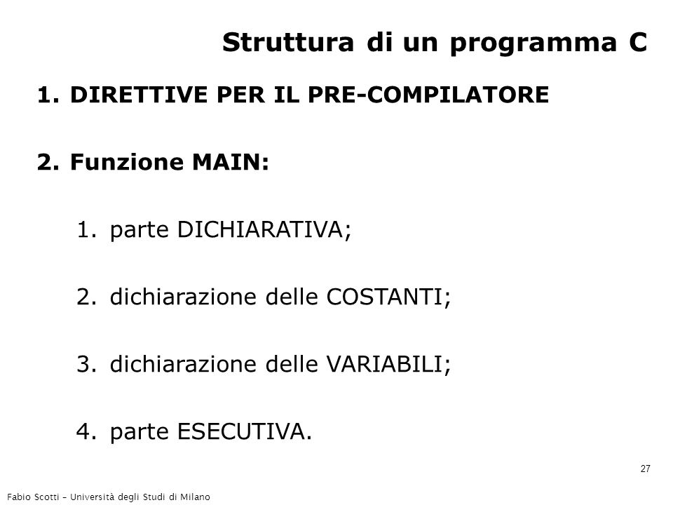 Fabio Scotti – Università degli Studi di Milano 27 Struttura di un programma C 1.DIRETTIVE PER IL PRE-COMPILATORE 2.Funzione MAIN: 1.parte DICHIARATIVA; 2.dichiarazione delle COSTANTI; 3.dichiarazione delle VARIABILI; 4.parte ESECUTIVA.