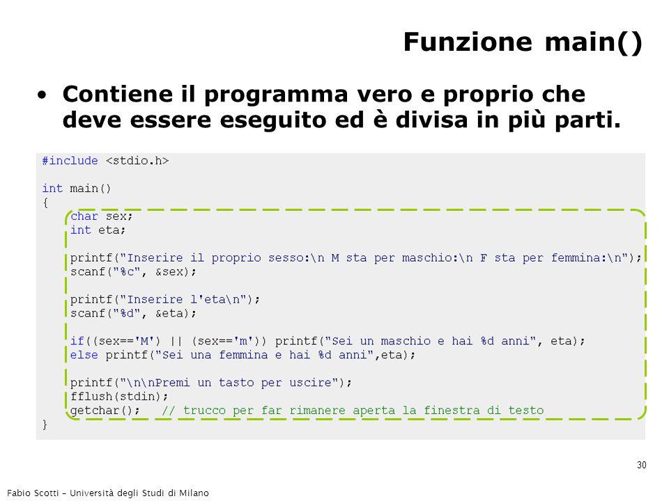 Fabio Scotti – Università degli Studi di Milano 30 Funzione main() Contiene il programma vero e proprio che deve essere eseguito ed è divisa in più parti.