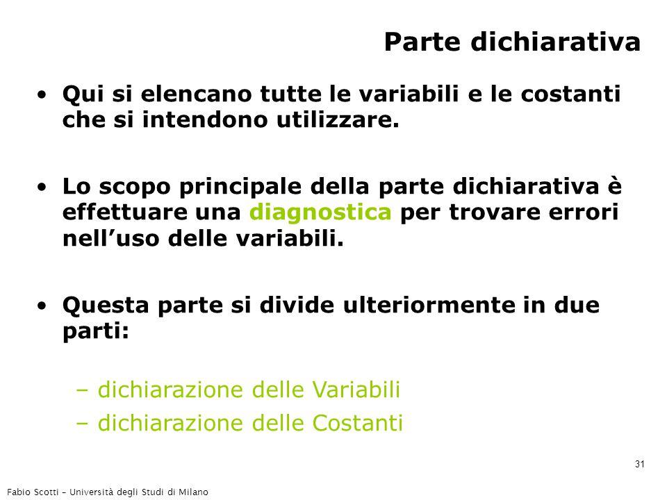 Fabio Scotti – Università degli Studi di Milano 31 Parte dichiarativa Qui si elencano tutte le variabili e le costanti che si intendono utilizzare.