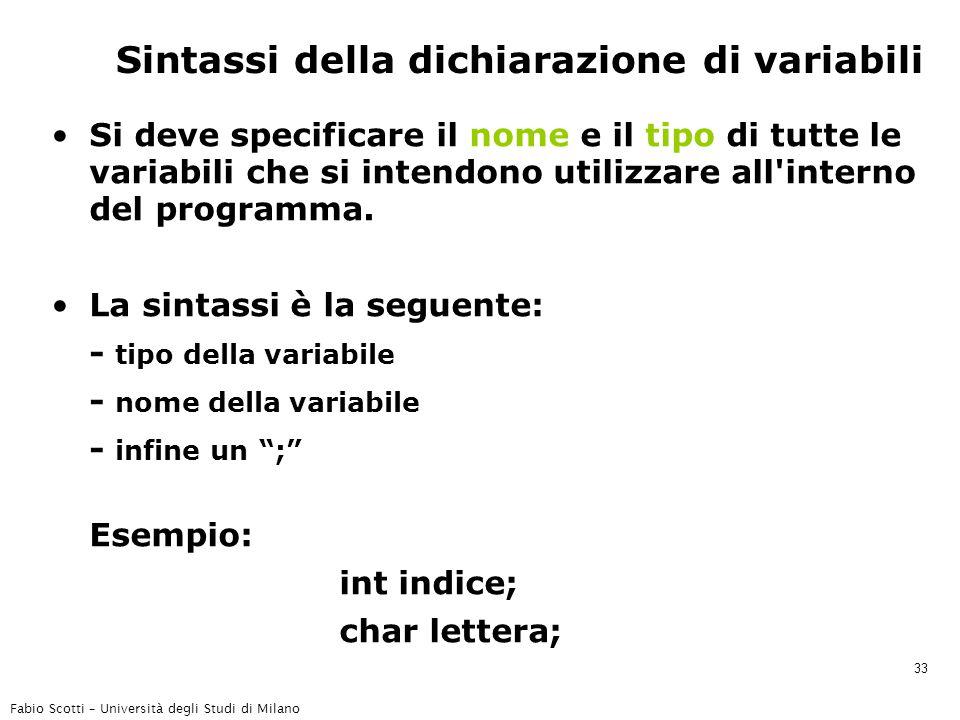 Fabio Scotti – Università degli Studi di Milano 33 Sintassi della dichiarazione di variabili Si deve specificare il nome e il tipo di tutte le variabili che si intendono utilizzare all interno del programma.