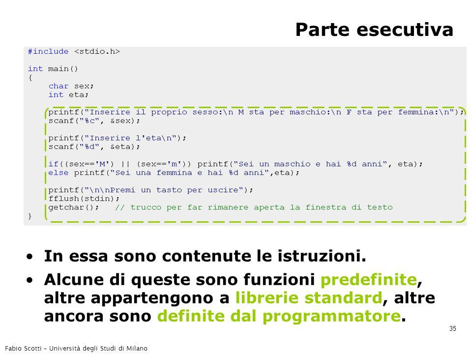 Fabio Scotti – Università degli Studi di Milano 35 Parte esecutiva In essa sono contenute le istruzioni. Alcune di queste sono funzioni predefinite, a