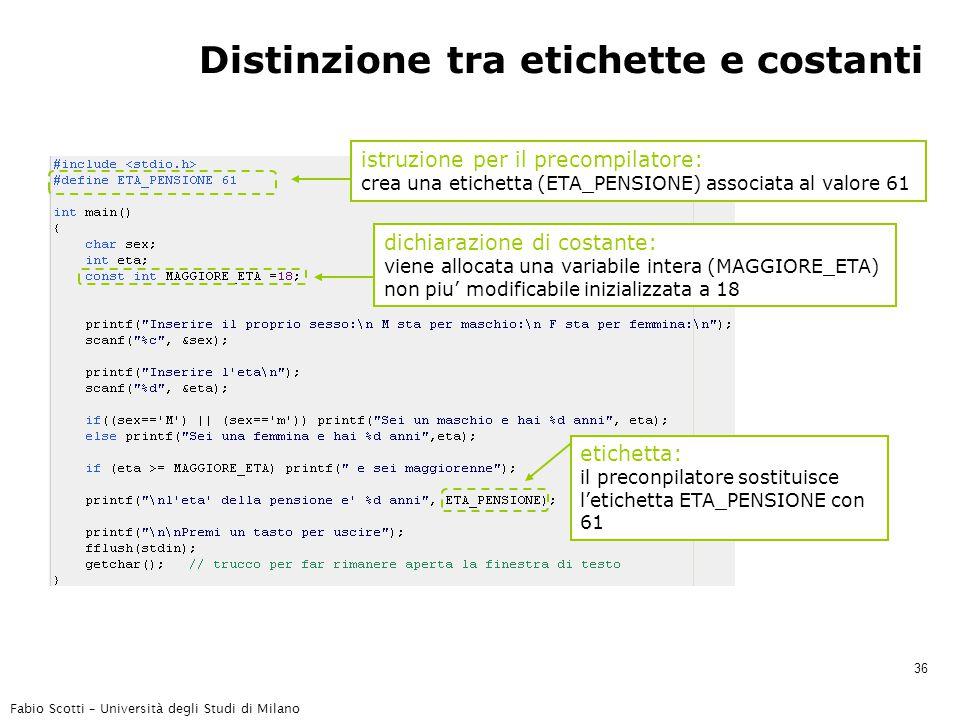 Fabio Scotti – Università degli Studi di Milano 36 Distinzione tra etichette e costanti istruzione per il precompilatore: crea una etichetta (ETA_PENSIONE) associata al valore 61 dichiarazione di costante: viene allocata una variabile intera (MAGGIORE_ETA) non piu' modificabile inizializzata a 18 etichetta: il preconpilatore sostituisce l'etichetta ETA_PENSIONE con 61
