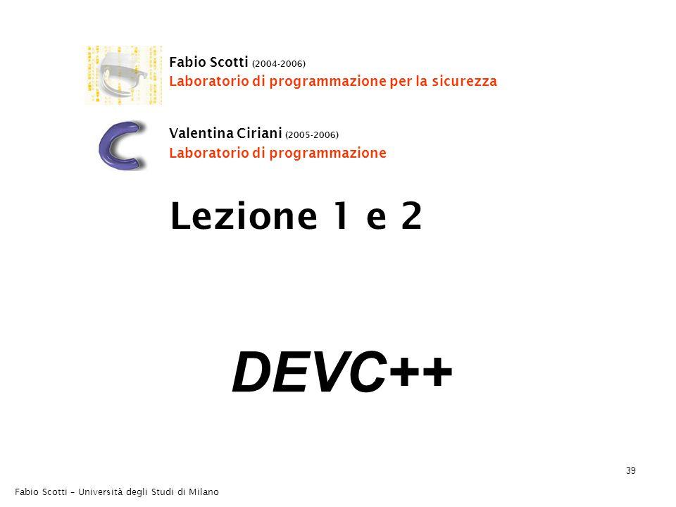 Fabio Scotti – Università degli Studi di Milano 39 DEVC++ Lezione 1 e 2 Fabio Scotti (2004-2006) Laboratorio di programmazione per la sicurezza Valentina Ciriani (2005-2006) Laboratorio di programmazione