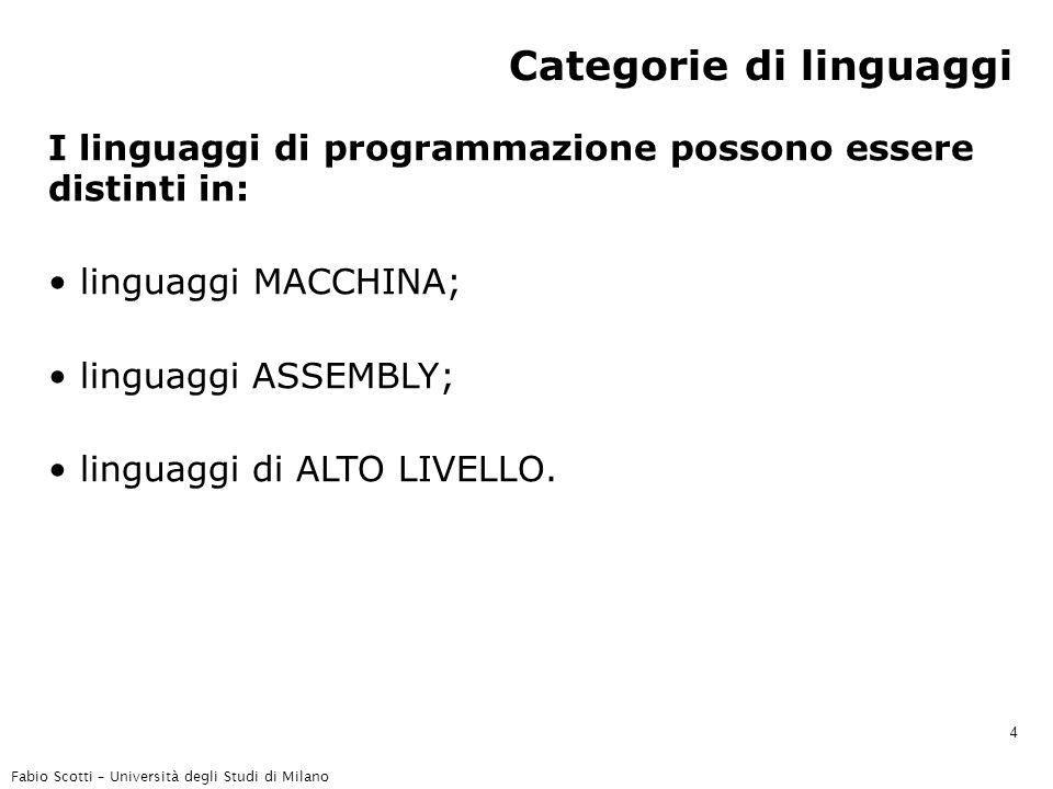 Fabio Scotti – Università degli Studi di Milano 4 Categorie di linguaggi I linguaggi di programmazione possono essere distinti in: linguaggi MACCHINA; linguaggi ASSEMBLY; linguaggi di ALTO LIVELLO.