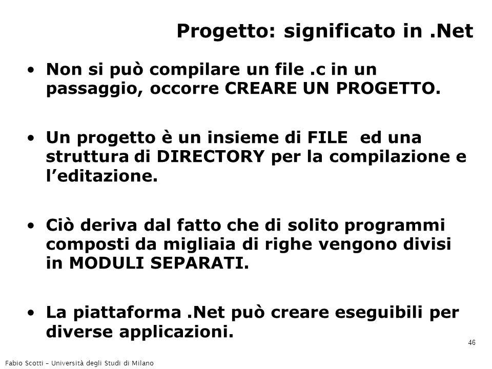 Fabio Scotti – Università degli Studi di Milano 46 Progetto: significato in.Net Non si può compilare un file.c in un passaggio, occorre CREARE UN PROGETTO.