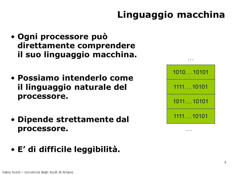 Fabio Scotti – Università degli Studi di Milano 5 Linguaggio macchina Ogni processore può direttamente comprendere il suo linguaggio macchina.