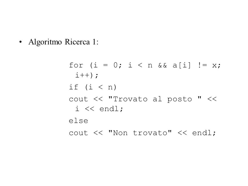 Algoritmo Ricerca 1: for (i = 0; i < n && a[i] != x; i++); if (i < n) cout <<