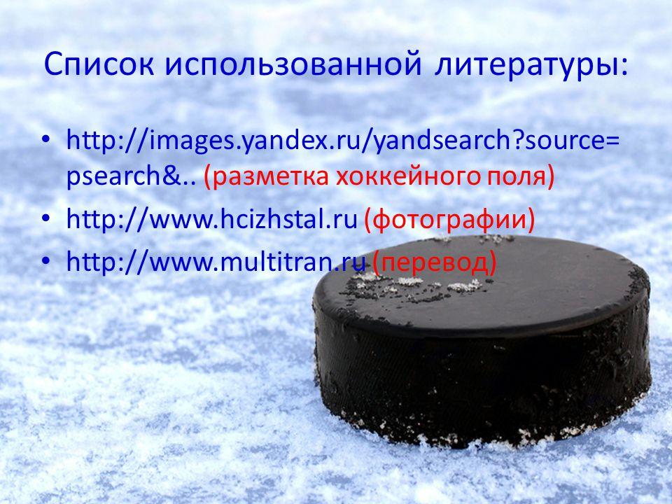 Список использованной литературы: http://images.yandex.ru/yandsearch?source= psearch&.. (разметка хоккейного поля) http://www.hcizhstal.ru (фотографии