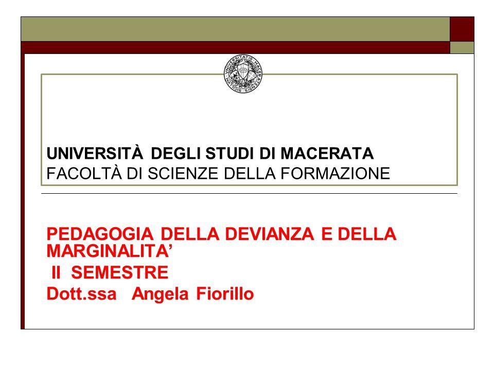 UNIVERSITÀ DEGLI STUDI DI MACERATA FACOLTÀ DI SCIENZE DELLA FORMAZIONE PEDAGOGIA DELLA DEVIANZA E DELLA MARGINALITA' II SEMESTRE Dott.ssa Angela Fiori
