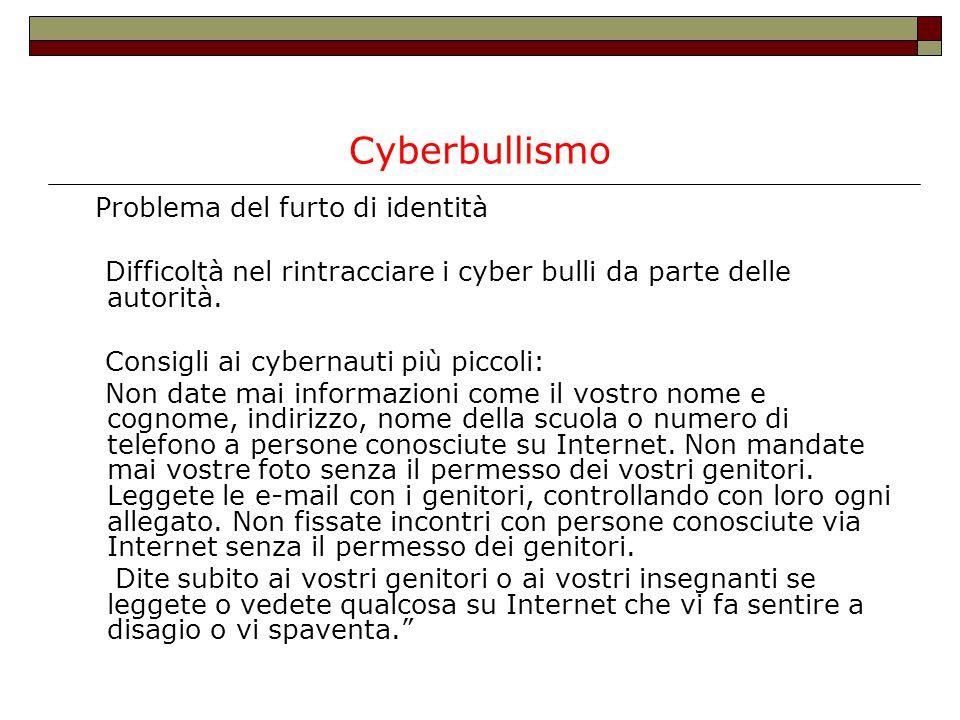 Cyberbullismo Problema del furto di identità Difficoltà nel rintracciare i cyber bulli da parte delle autorità. Consigli ai cybernauti più piccoli: No