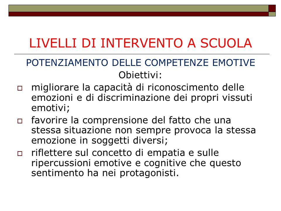 LIVELLI DI INTERVENTO A SCUOLA POTENZIAMENTO DELLE COMPETENZE EMOTIVE Obiettivi:  migliorare la capacità di riconoscimento delle emozioni e di discri