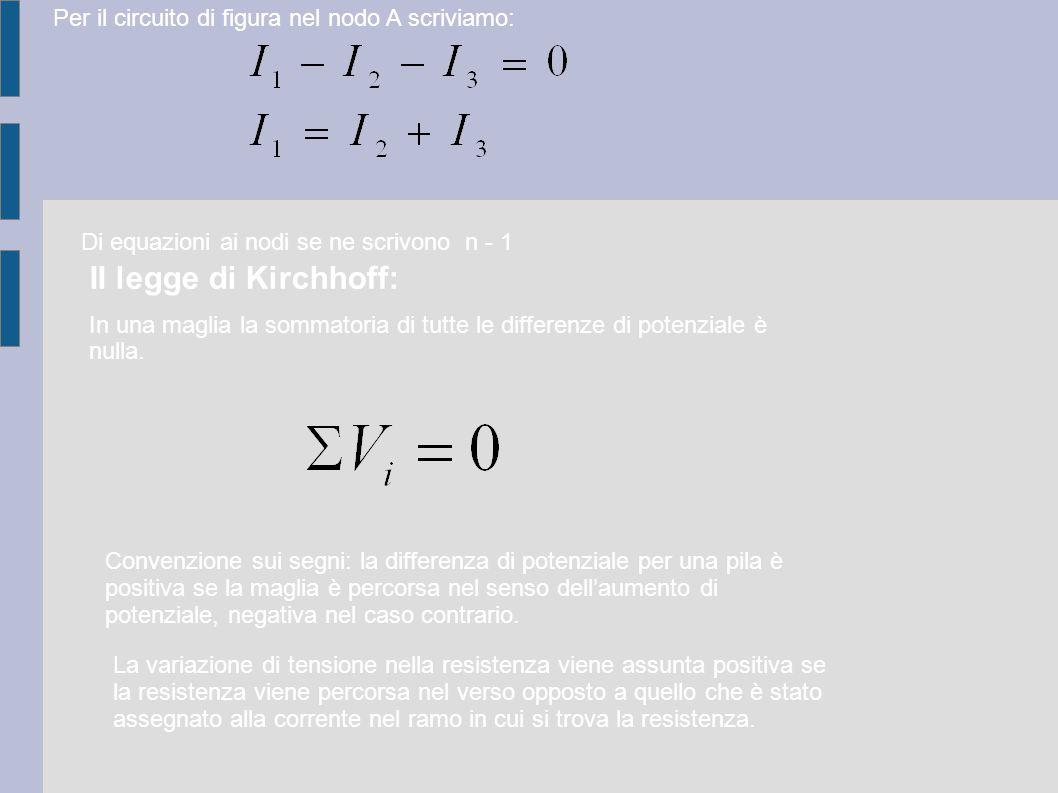 Per il circuito di figura nel nodo A scriviamo: II legge di Kirchhoff: In una maglia la sommatoria di tutte le differenze di potenziale è nulla. Conve