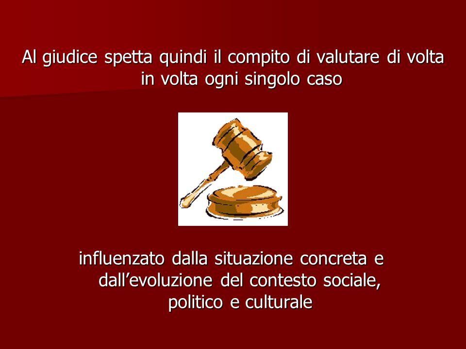 influenzato dalla situazione concreta e dall'evoluzione del contesto sociale, politico e culturale Al giudice spetta quindi il compito di valutare di volta in volta ogni singolo caso