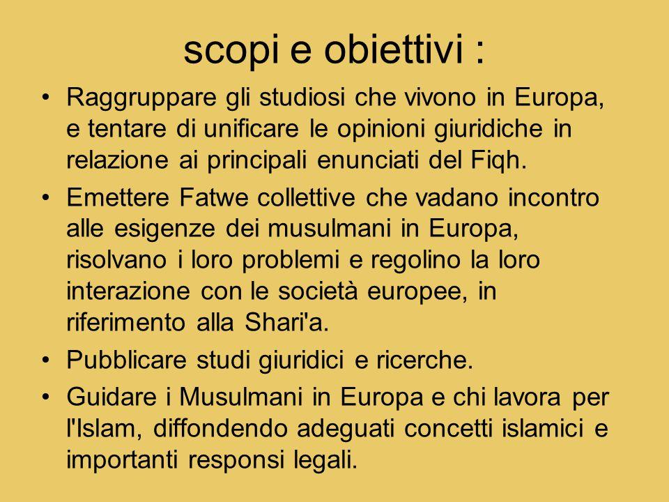scopi e obiettivi : Raggruppare gli studiosi che vivono in Europa, e tentare di unificare le opinioni giuridiche in relazione ai principali enunciati del Fiqh.
