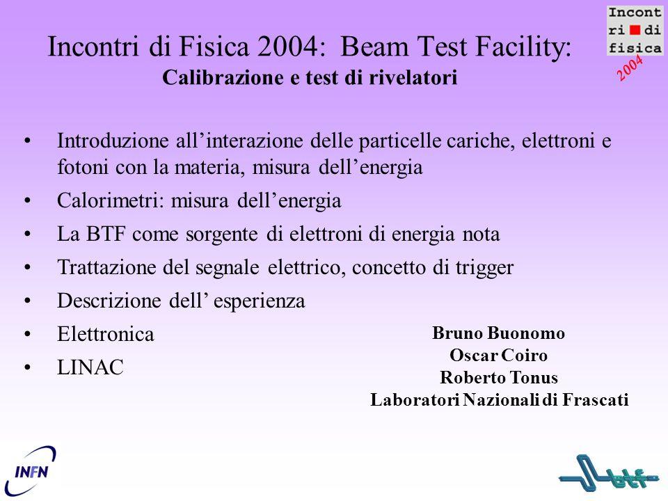 2004 Incontri di Fisica 2004: Beam Test Facility: Calibrazione e test di rivelatori Bruno Buonomo Oscar Coiro Roberto Tonus Laboratori Nazionali di Fr