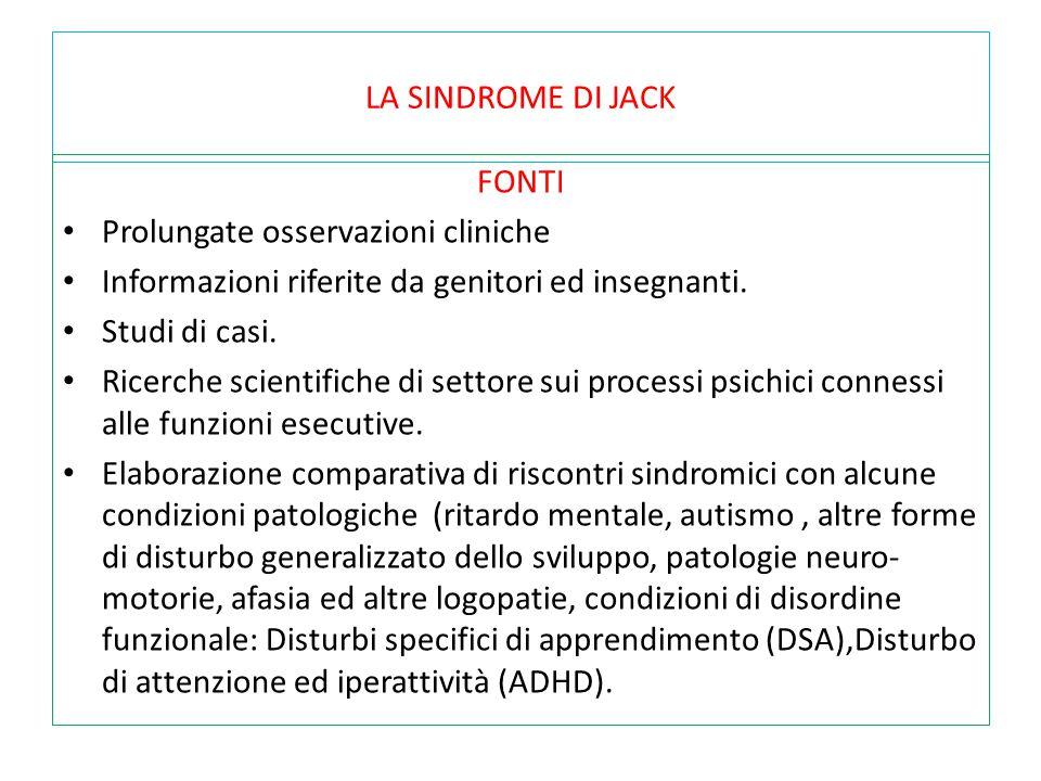 LA SINDROME DI JACK FONTI Prolungate osservazioni cliniche Informazioni riferite da genitori ed insegnanti. Studi di casi. Ricerche scientifiche di se