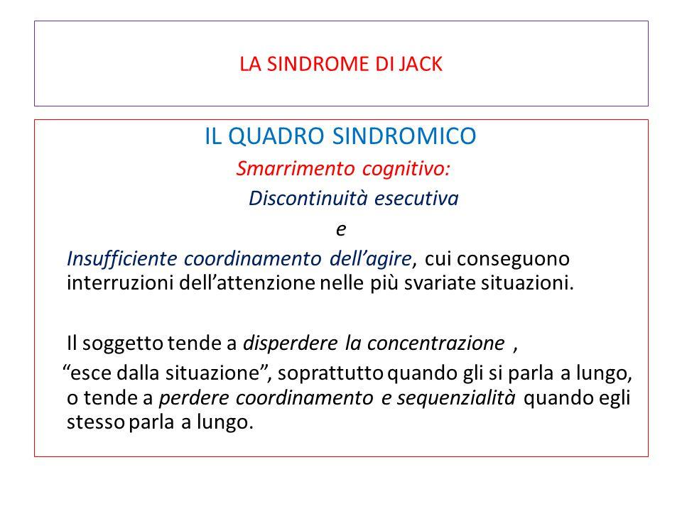 LA SINDROME DI JACK IL QUADRO SINDROMICO Smarrimento cognitivo: Discontinuità esecutiva e Insufficiente coordinamento dell'agire, cui conseguono inter