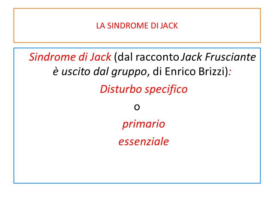 LA SINDROME DI JACK Sindrome di Jack (dal racconto Jack Frusciante è uscito dal gruppo, di Enrico Brizzi): Disturbo specifico o primario essenziale