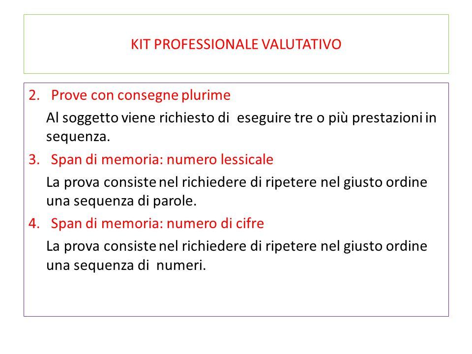 KIT PROFESSIONALE VALUTATIVO 2. Prove con consegne plurime Al soggetto viene richiesto di eseguire tre o più prestazioni in sequenza. 3. Span di memor
