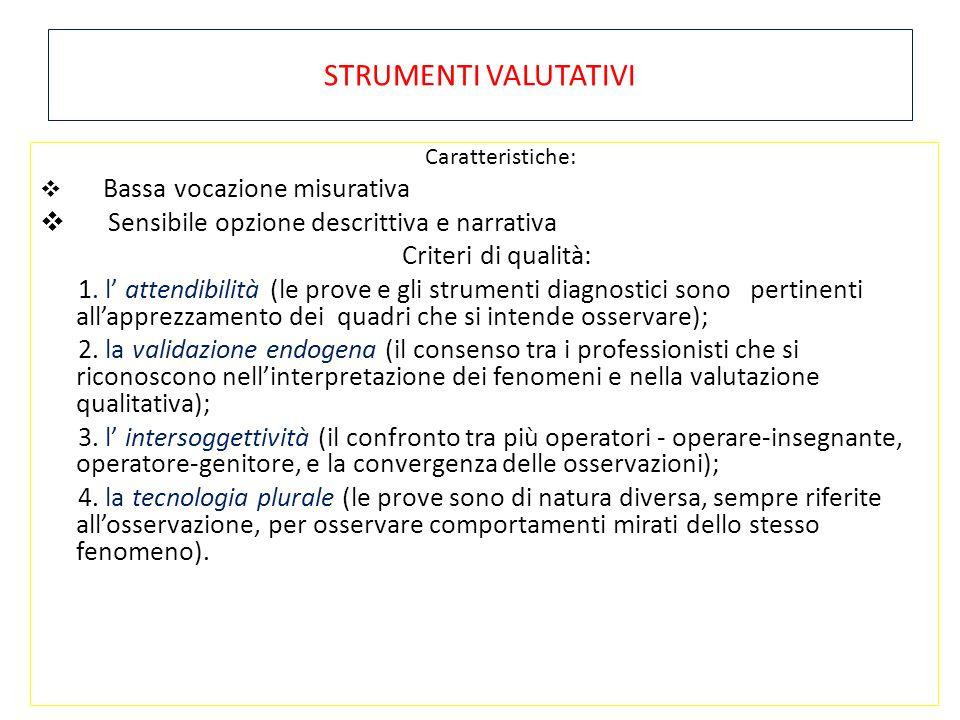 STRUMENTI VALUTATIVI Caratteristiche:  Bassa vocazione misurativa  Sensibile opzione descrittiva e narrativa Criteri di qualità: 1. l' attendibilità
