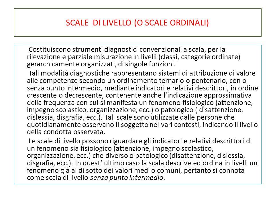 SCALE DI LIVELLO (O SCALE ORDINALI) Costituiscono strumenti diagnostici convenzionali a scala, per la rilevazione e parziale misurazione in livelli (c